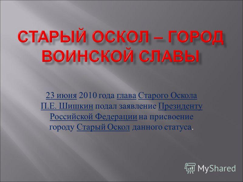 23 июня 2010 года глава Старого Оскола П.Е. Шишкин подал заявление Президенту Российской Федерации на присвоение городу Старый Оскол данного статуса.