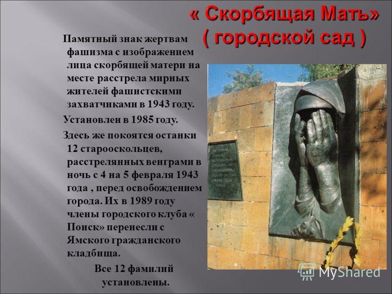 Памятный знак жертвам фашизма с изображением лица скорбящей матери на месте расстрела мирных жителей фашистскими захватчиками в 1943 году. Установлен в 1985 году. Здесь же покоятся останки 12 старооскольцев, расстрелянных венграми в ночь с 4 на 5 фев
