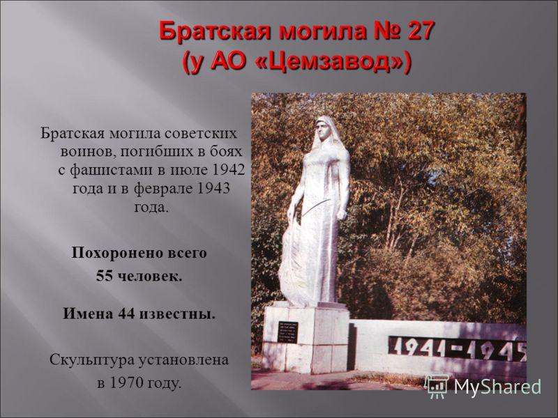 Братская могила советских воинов, погибших в боях с фашистами в июле 1942 года и в феврале 1943 года. Похоронено всего 55 человек. Имена 44 известны. Скульптура установлена в 1970 году.
