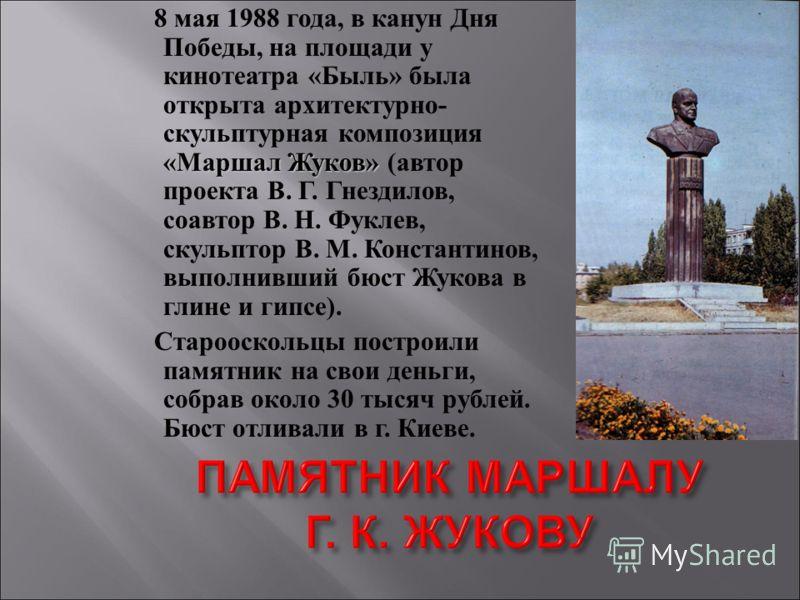 «Маршал Жуков» 8 мая 1988 года, в канун Дня Победы, на площади у кинотеатра «Быль» была открыта архитектурно- скульптурная композиция «Маршал Жуков» (автор проекта В. Г. Гнездилов, соавтор В. Н. Фуклев, скульптор В. М. Константинов, выполнивший бюст