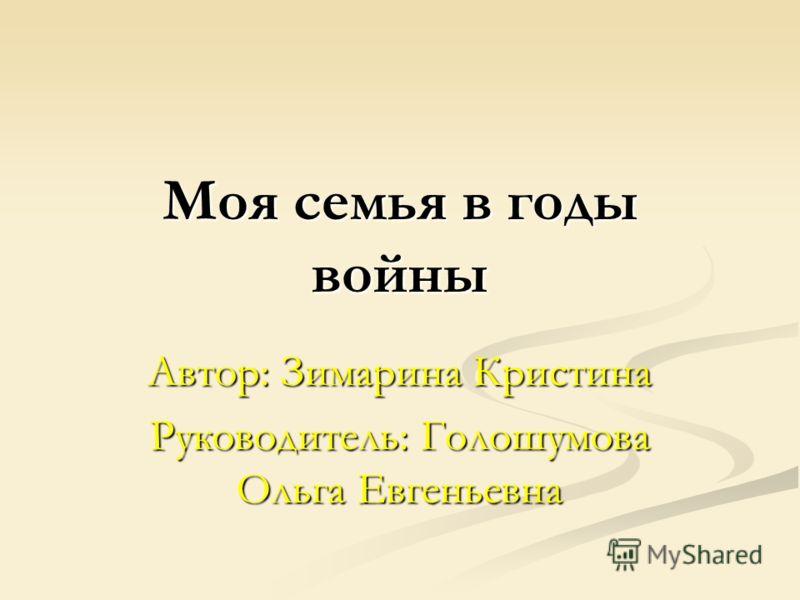Моя семья в годы войны Автор: Зимарина Кристина Руководитель: Голошумова Ольга Евгеньевна