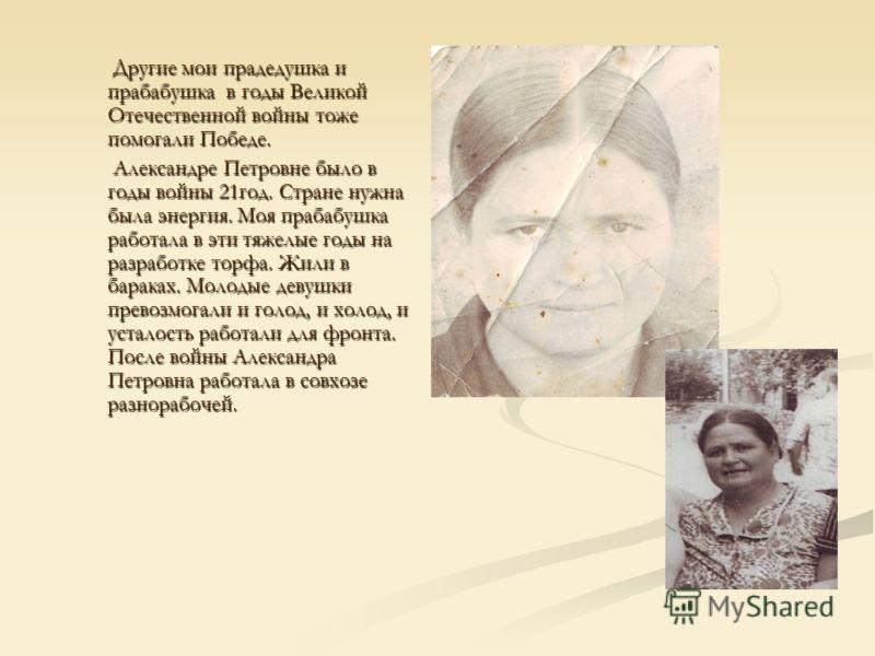 Другие мои прадедушка и прабабушка в годы Великой Отечественной войны тоже помогали Победе. Другие мои прадедушка и прабабушка в годы Великой Отечественной войны тоже помогали Победе. Александре Петровне было в годы войны 21год. Стране нужна была эне