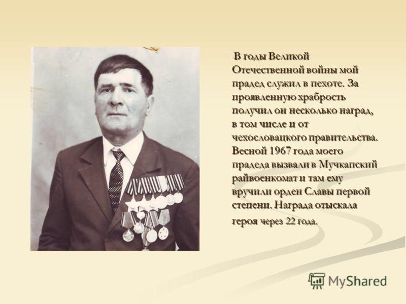 В годы Великой Отечественной войны мой прадед служил в пехоте. За проявленную храбрость получил он несколько наград, в том числе и от чехословацкого правительства. Весной 1967 года моего прадеда вызвали в Мучкапский райвоенкомат и там ему вручили орд