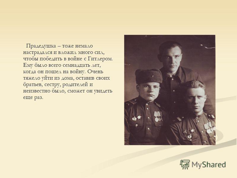 Прадедушка – тоже немало настрадался и вложил много сил, чтобы победить в войне с Гитлером. Ему было всего семнадцать лет, когда он пошел на войну. Очень тяжело уйти из дома, оставив своих братьев, сестру, родителей и неизвестно было, сможет он увиде