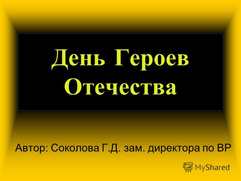 День Героев Отечества Автор: Соколова Г.Д. зам. директора по ВР