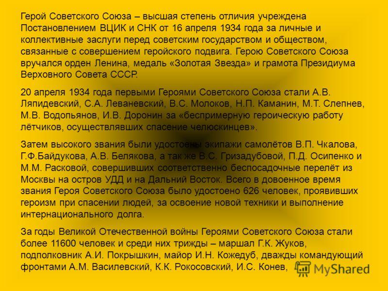 Герой Советского Союза – высшая степень отличия учреждена Постановлением ВЦИК и СНК от 16 апреля 1934 года за личные и коллективные заслуги перед советским государством и обществом, связанные с совершением геройского подвига. Герою Советского Союза в