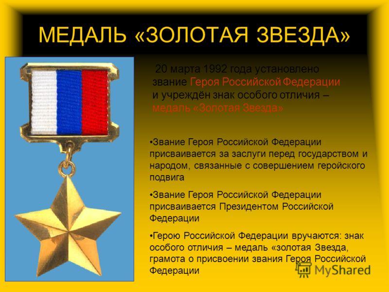 МЕДАЛЬ «ЗОЛОТАЯ ЗВЕЗДА» 20 марта 1992 года установлено звание Героя Российской Федерации и учреждён знак особого отличия – медаль «Золотая Звезда» Звание Героя Российской Федерации присваивается за заслуги перед государством и народом, связанные с со