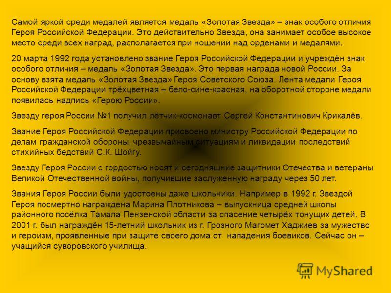 Самой яркой среди медалей является медаль «Золотая Звезда» – знак особого отличия Героя Российской Федерации. Это действительно Звезда, она занимает особое высокое место среди всех наград, располагается при ношении над орденами и медалями. 20 марта 1
