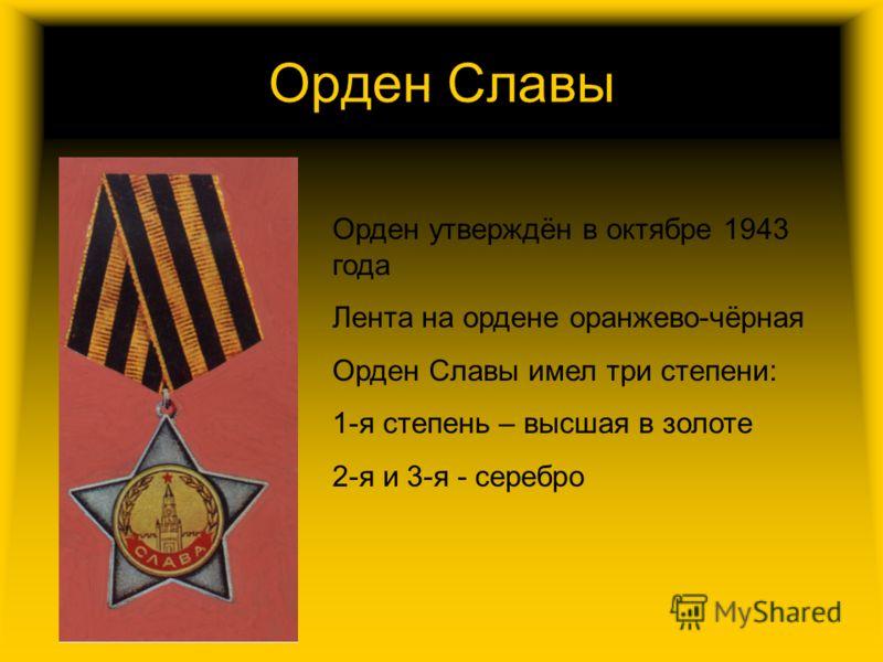 Орден Славы Орден утверждён в октябре 1943 года Лента на ордене оранжево-чёрная Орден Славы имел три степени: 1-я степень – высшая в золоте 2-я и 3-я - серебро