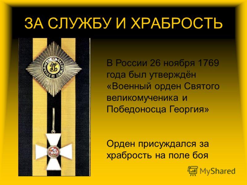 ЗА СЛУЖБУ И ХРАБРОСТЬ В России 26 ноября 1769 года был утверждён «Военный орден Святого великомученика и Победоносца Георгия» Орден присуждался за храбрость на поле боя