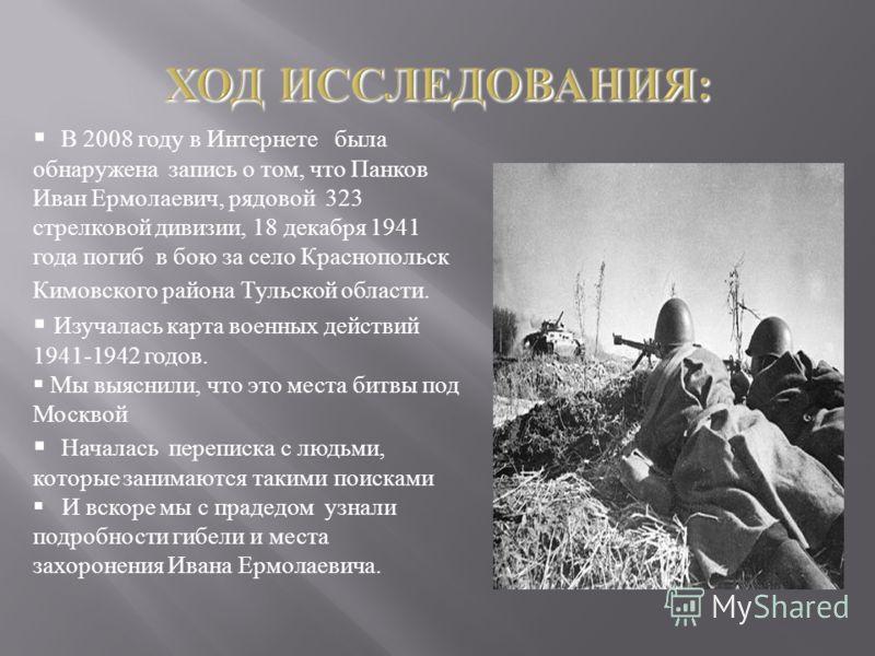 В 2008 году в Интернете была обнаружена запись о том, что Панков Иван Ермолаевич, рядовой 323 стрелковой дивизии, 18 декабря 1941 года погиб в бою за село Краснопольск Кимовского района Тульской области. Изучалась карта военных действий 1941-1942 год