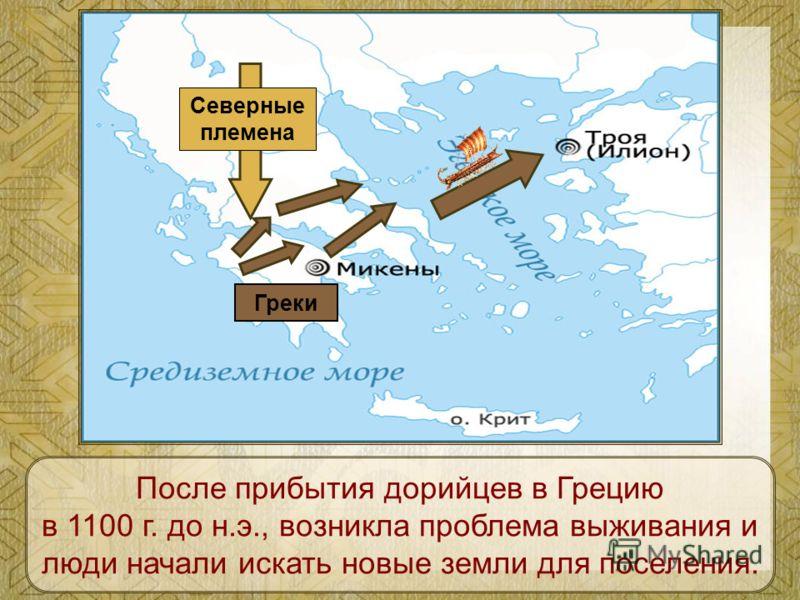 Северные племена Греки После прибытия дорийцев в Грецию в 1100 г. до н.э., возникла проблема выживания и люди начали искать новые земли для поселения.