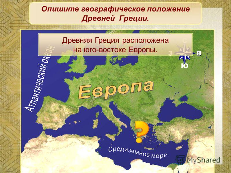 ВЗ Ю С Опишите географическое положение Древней Греции. Древняя Греция расположена на юго-востоке Европы.