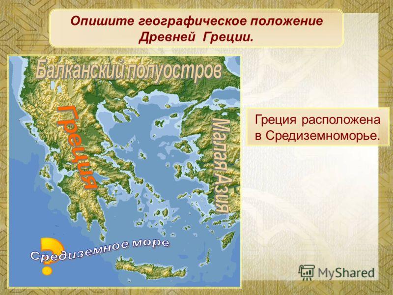 Опишите географическое положение Древней Греции. Греция расположена в Средиземноморье.