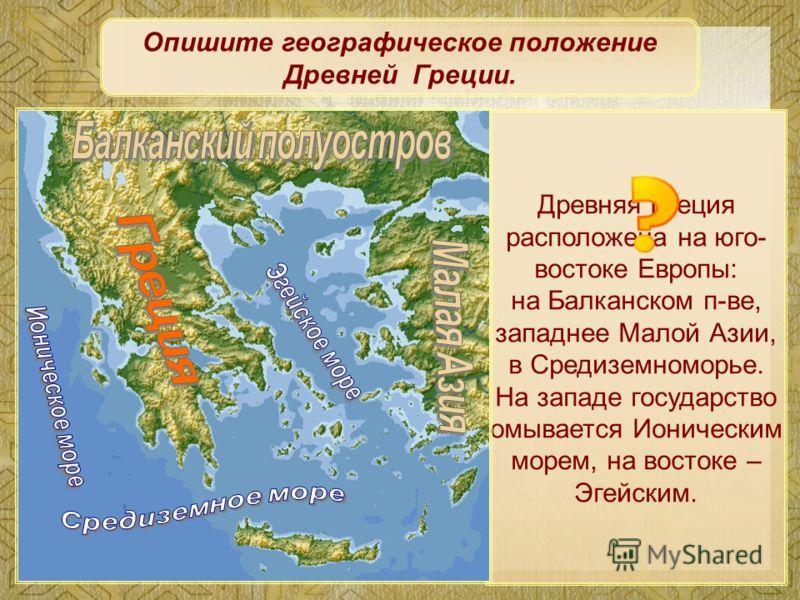 Древняя Греция расположена на юго- востоке Европы: на Балканском п-ве, западнее Малой Азии, в Средиземноморье. На западе государство омывается Ионическим морем, на востоке – Эгейским. Опишите географическое положение Древней Греции.