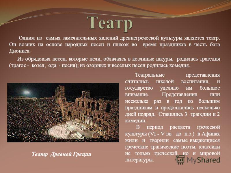 Одним из самых замечательных явлений древнегреческой культуры является театр. Он возник на основе народных песен и плясок во время праздников в честь бога Диониса. Из обрядовых песен, которые пели, облачаясь в козлиные шкуры, родилась трагедия (траго