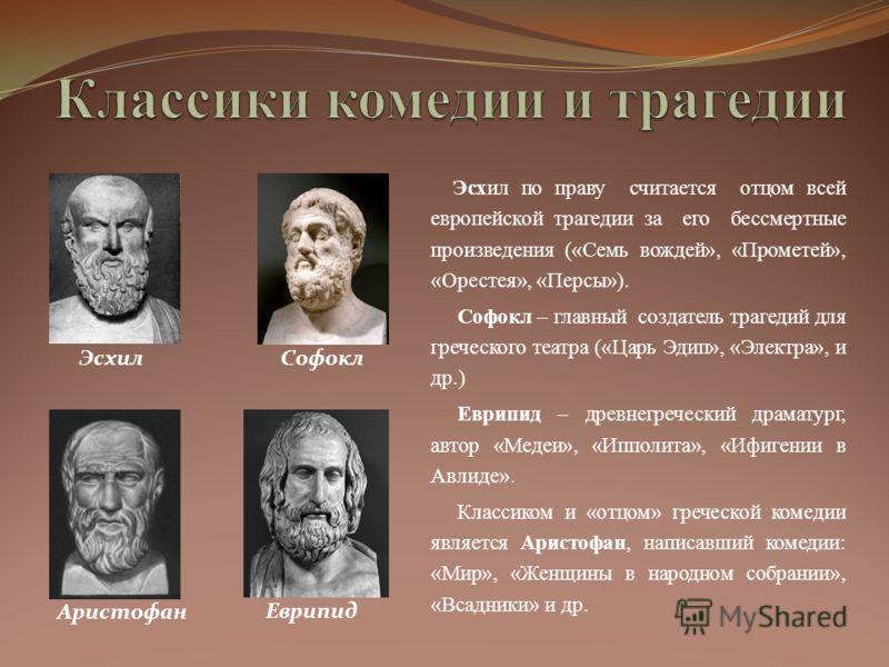 Эсхил по праву считается отцом всей европейской трагедии за его бессмертные произведения («Семь вождей», «Прометей», «Орестея», «Персы»). Софокл – главный создатель трагедий для греческого театра («Царь Эдип», «Электра», и др.) Еврипид – древнегречес