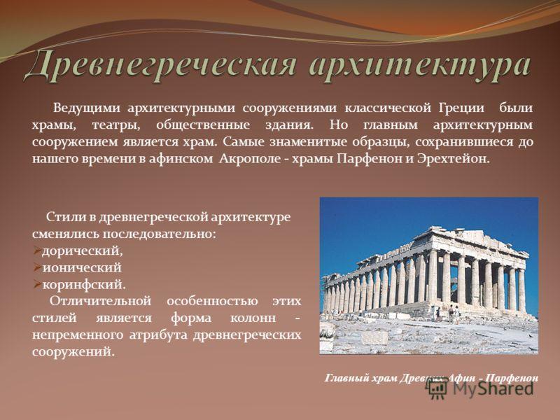 Ведущими архитектурными сооружениями классической Греции были храмы, театры, общественные здания. Но главным архитектурным сооружением является храм. Самые знаменитые образцы, сохранившиеся до нашего времени в афинском Акрополе - храмы Парфенон и Эре