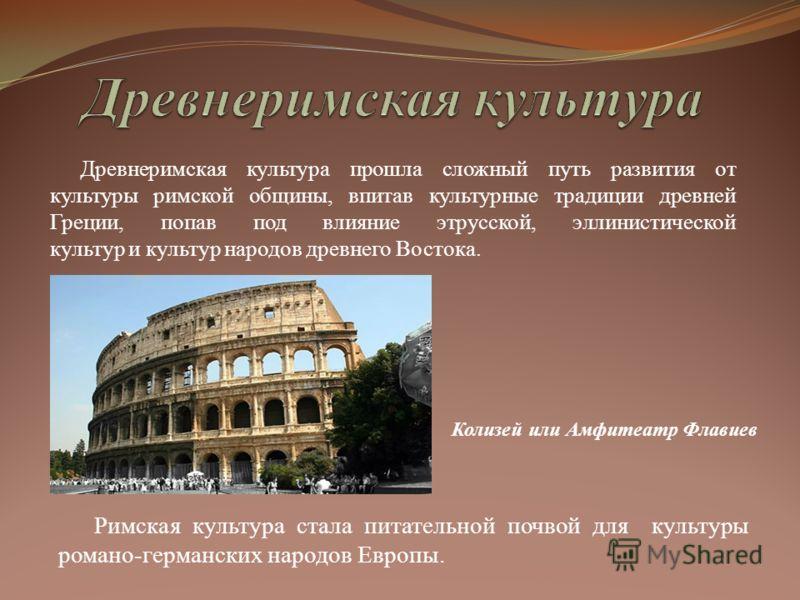 Древнеримская культура прошла сложный путь развития от культуры римской общины, впитав культурные традиции древней Греции, попав под влияние этрусской, эллинистической культур и культур народов древнего Востока. Римская культура стала питательной поч