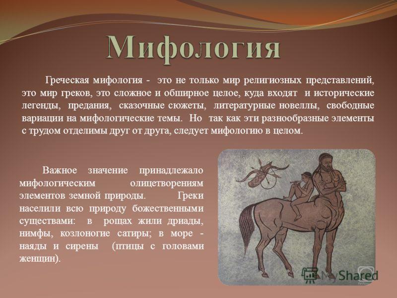 Греческая мифология - это не только мир религиозных представлений, это мир греков, это сложное и обширное целое, куда входят и исторические легенды, предания, сказочные сюжеты, литературные новеллы, свободные вариации на мифологические темы. Но так к