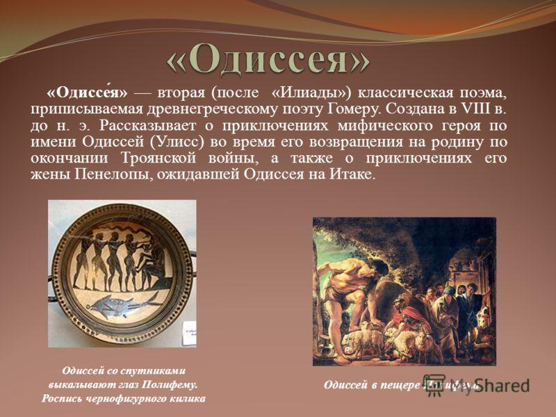 «Одиссе́я» вторая (после «Илиады») классическая поэма, приписываемая древнегреческому поэту Гомеру. Создана в VIII в. до н. э. Рассказывает о приключениях мифического героя по имени Одиссей (Улисс) во время его возвращения на родину по окончании Троя