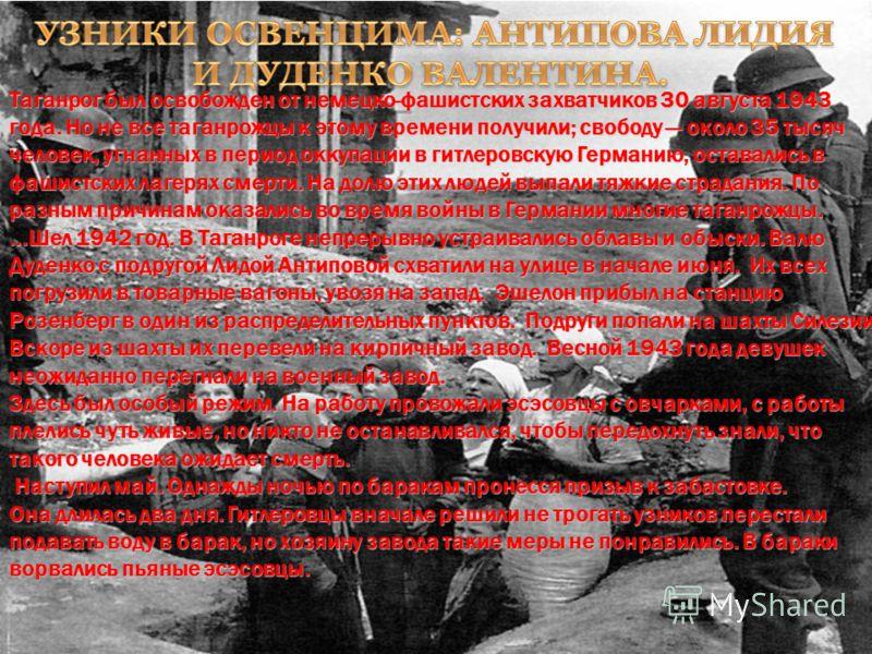 Таганрог был освобожден от немецко-фашистских захватчиков 30 августа 1943 года. Но не все таганрожцы к этому времени получили; свободу около 35 тысяч человек, угнанных в период оккупации в гитлеровскую Германию, оставались в фашистских лагерях смерти