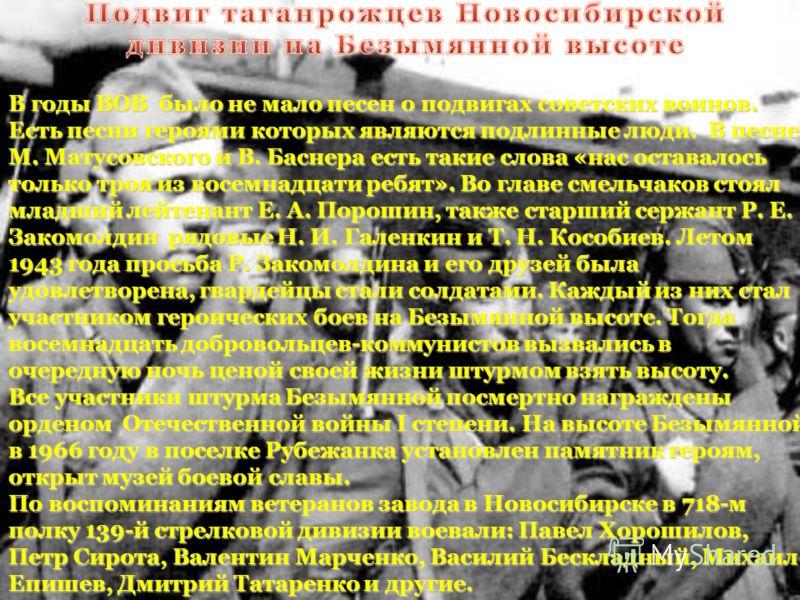 В годы ВОВ было не мало песен о подвигах советских воинов. Есть песни героями которых являются подлинные люди. В песне М. Матусовского и В. Баснера есть такие слова «нас оставалось только троя из восемнадцати ребят». Во главе смельчаков стоял младший