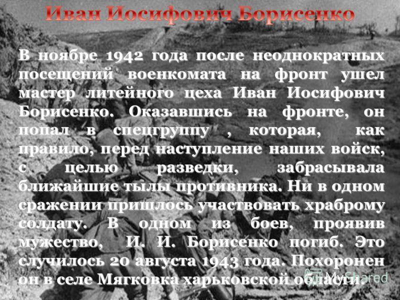 В ноябре 1942 года после неоднократных посещений военкомата на фронт ушел мастер литейного цеха Иван Иосифович Борисенко. Оказавшись на фронте, он попал в спецгруппу, которая, как правило, перед наступление наших войск, с целью разведки, забрасывала
