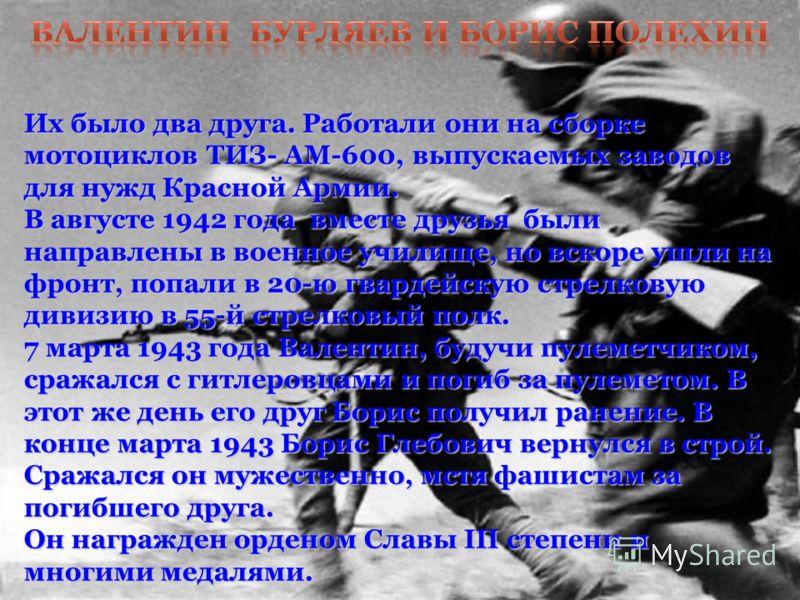 Их было два друга. Работали они на сборке мотоциклов ТИЗ- АМ-600, выпускаемых заводов для нужд Красной Армии. В августе 1942 года вместе друзья были направлены в военное училище, но вскоре ушли на фронт, попали в 20-ю гвардейскую стрелковую дивизию в