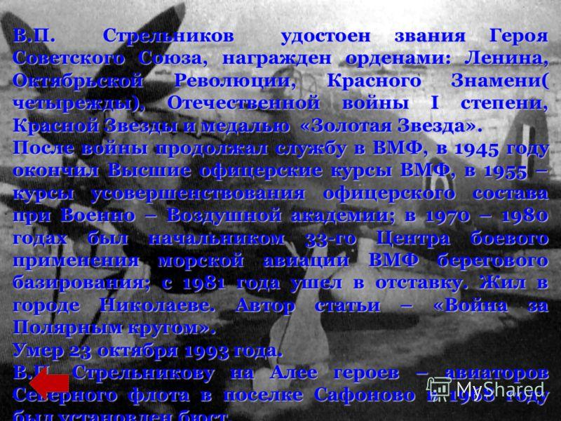 В.П. Стрельников удостоен звания Героя Советского Союза, награжден орденами: Ленина, Октябрьской Революции, Красного Знамени( четырежды), Отечественной войны I степени, Красной Звезды и медалью «Золотая Звезда». После войны продолжал службу в ВМФ, в