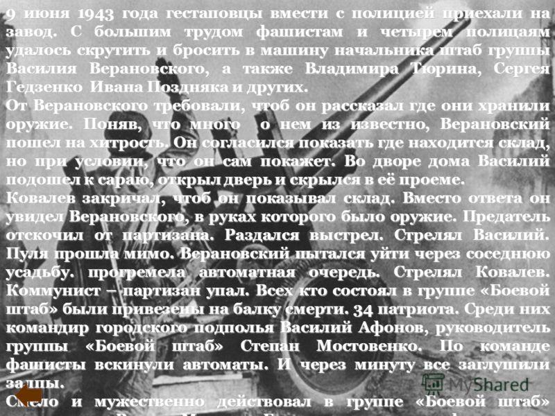 9 июня 1943 года гестаповцы вмести с полицией приехали на завод. С большим трудом фашистам и четырем полицаям удалось скрутить и бросить в машину начальника штаб группы Василия Верановского, а также Владимира Тюрина, Сергея Гедзенко Ивана Поздняка и