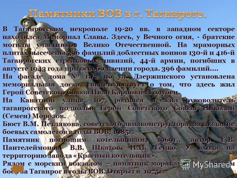 В Таганрогском некрополе 19-20 вв. в западном секторе находился Мемориал Славы. Здесь, у Вечного огня, - братские могилы участников Велико Отечественной. На мраморных плитах высечены 396 фамилий доблестных воинов 130-й и 416-й Таганрогских стрелковых