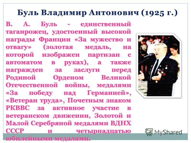 В. А. Буль - единственный таганрожец, удостоенный высокой награды Франции «За мужество и отвагу» (золотая медаль, на которой изображен партизан с автоматом в руках), а также награжден за заслуги перед Родиной Орденом Великой Отечественной войны, меда