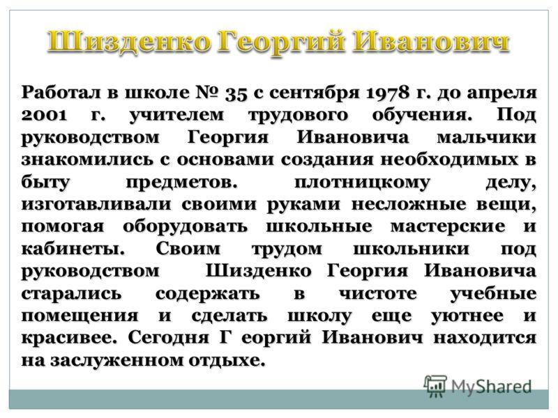 Работал в школе 35 с сентября 1978 г. до апреля 2001 г. учителем трудового обучения. Под руководством Георгия Ивановича мальчики знакомились с основами создания необходимых в быту предметов. плотницкому делу, изготавливали своими руками несложные вещ