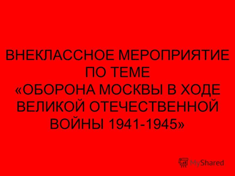 ВНЕКЛАССНОЕ МЕРОПРИЯТИЕ ПО ТЕМЕ «ОБОРОНА МОСКВЫ В ХОДЕ ВЕЛИКОЙ ОТЕЧЕСТВЕННОЙ ВОЙНЫ 1941-1945»