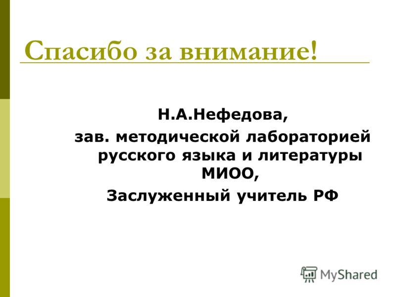 Спасибо за внимание! Н.А.Нефедова, зав. методической лабораторией русского языка и литературы МИОО, Заслуженный учитель РФ