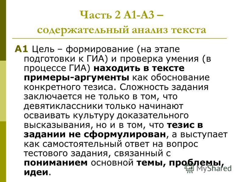 Часть 2 А1-А3 – содержательный анализ текста А1 Цель – формирование (на этапе подготовки к ГИА) и проверка умения (в процессе ГИА) находить в тексте примеры-аргументы как обоснование конкретного тезиса. Сложность задания заключается не только в том,