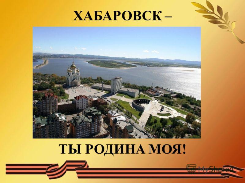 ХАБАРОВСК – ТЫ РОДИНА МОЯ!