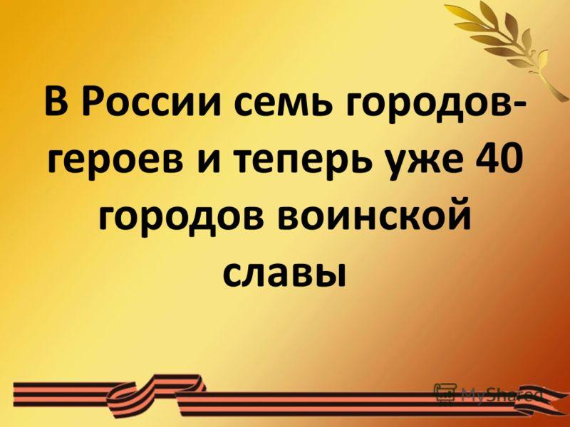 В России семь городов- героев и теперь уже 40 городов воинской славы