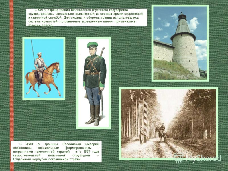 С ХVI в. охрана границ Московского (Русского) государства осуществлялась специально выделенной из состава армии сторожевой и станичной службой. Для охраны и обороны границ использовались система крепостей, пограничные укрепленные линии, применялись к