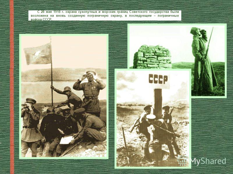 С 28 мая 1918 г. охрана сухопутных и морских границ Советского государства была возложена на вновь созданную пограничную охрану, в последующем – пограничные войска СССР.