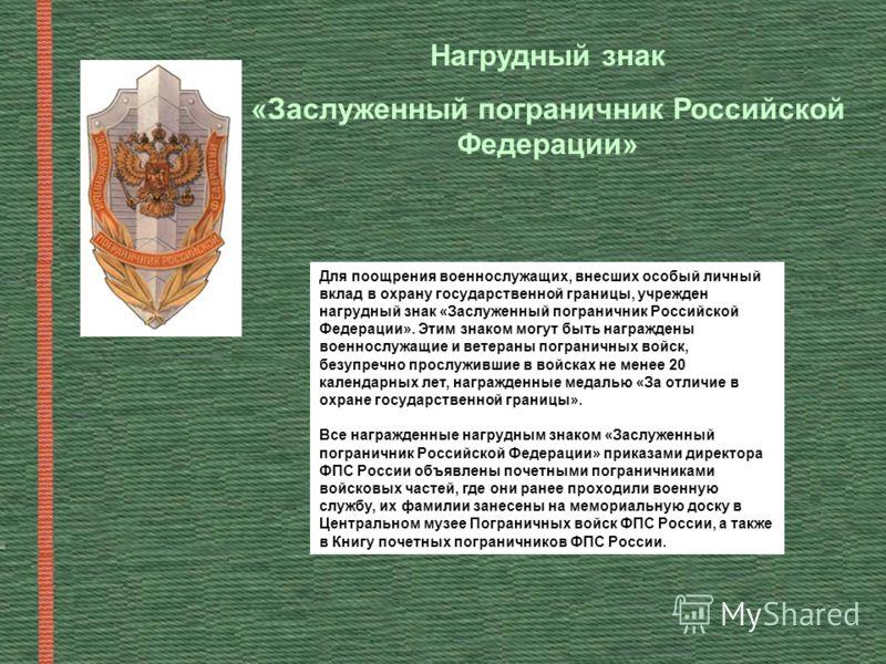 Для поощрения военнослужащих, внесших особый личный вклад в охрану государственной границы, учрежден нагрудный знак «Заслуженный пограничник Российской Федерации». Этим знаком могут быть награждены военнослужащие и ветераны пограничных войск, безупре