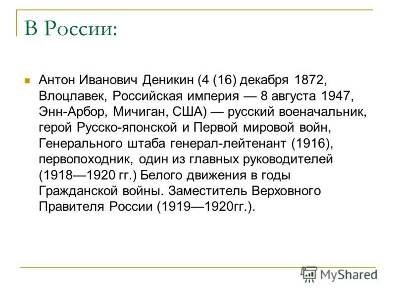 В России: Антон Иванович Деникин (4 (16) декабря 1872, Влоцлавек, Российская империя 8 августа 1947, Энн-Арбор, Мичиган, США) русский военачальник, герой Русско-японской и Первой мировой войн, Генерального штаба генерал-лейтенант (1916), первопоходни
