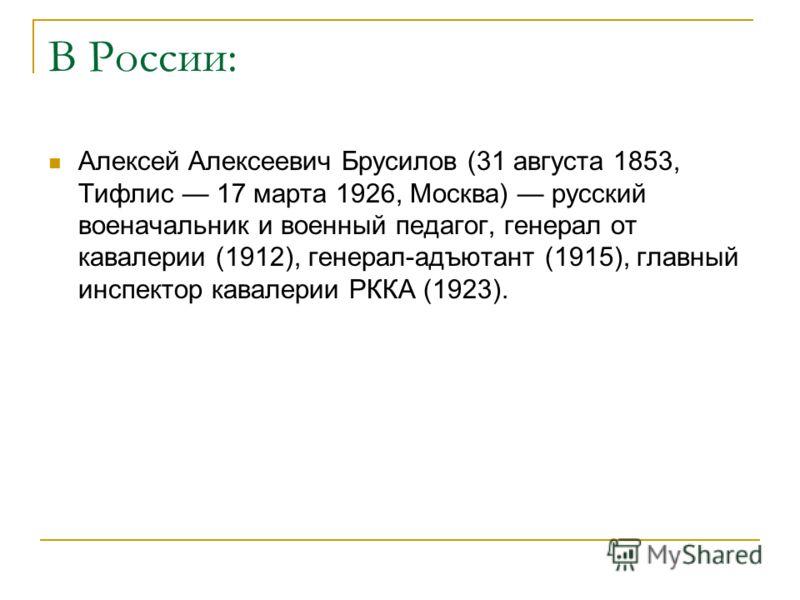 В России: Алексей Алексеевич Брусилов (31 августа 1853, Тифлис 17 марта 1926, Москва) русский военачальник и военный педагог, генерал от кавалерии (1912), генерал-адъютант (1915), главный инспектор кавалерии РККА (1923).