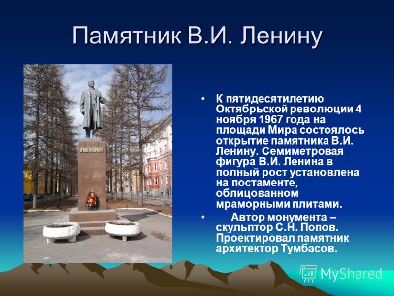 Памятник В.И. Ленину К пятидесятилетию Октябрьской революции 4 ноября 1967 года на площади Мира состоялось открытие памятника В.И. Ленину. Семиметровая фигура В.И. Ленина в полный рост установлена на постаменте, облицованном мраморными плитами. Автор