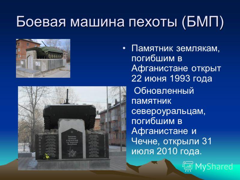 Боевая машина пехоты (БМП) Памятник землякам, погибшим в Афганистане открыт 22 июня 1993 года Обновленный памятник североуральцам, погибшим в Афганистане и Чечне, открыли 31 июля 2010 года.