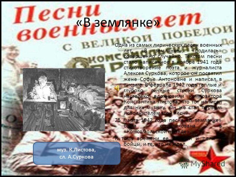 «В землянке» Одна из самых лирических песен военных лет, «В землянке», «родилась» совершенно случайно. Текстом песни стало написанное в ноябре 1941 года стихотворение поэта и журналиста Алексея Суркова, которое он посвятил жене Софье Антоновне и напи