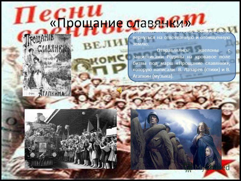 «Прощание славянки» Советские люди прощались с родными местами, чтобы, победив, вновь вернуться на отвоеванную и отомщенную землю. Отправлялись эшелоны с защитниками Родины на кровавое поле битвы под марш «Прощание славянки», которую написали В. Лаза