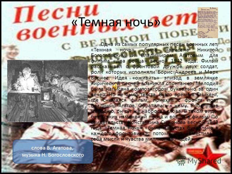 «Темная ночь» Одна из самых популярных песен военных лет, «Темная ночь», была написана Никитой Богословским и Владимиром Агатовым для фильма «Два бойца» весной 1942 года. Фильм рассказывал о фронтовой дружбе двух солдат, роли которых исполняли Борис