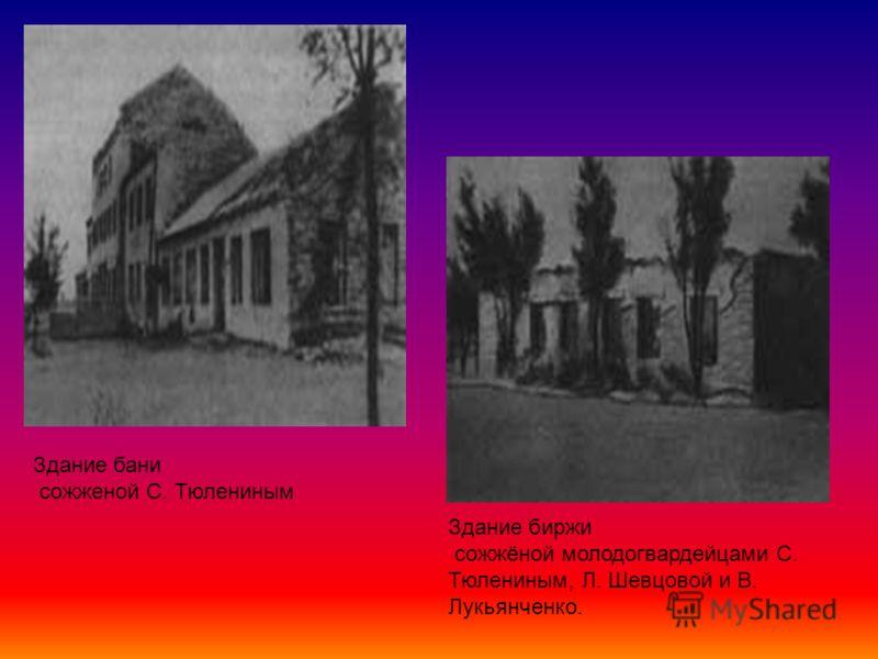 Здание бани сожженой С. Тюлениным Здание биржи сожжёной молодогвардейцами С. Тюлениным, Л. Шевцовой и В. Лукьянченко.